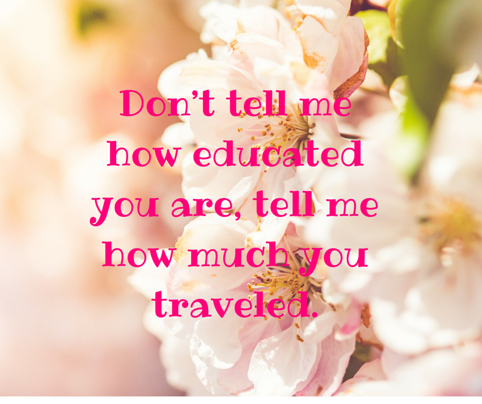 Don't tell me how educated you are, tell me how much you traveled.