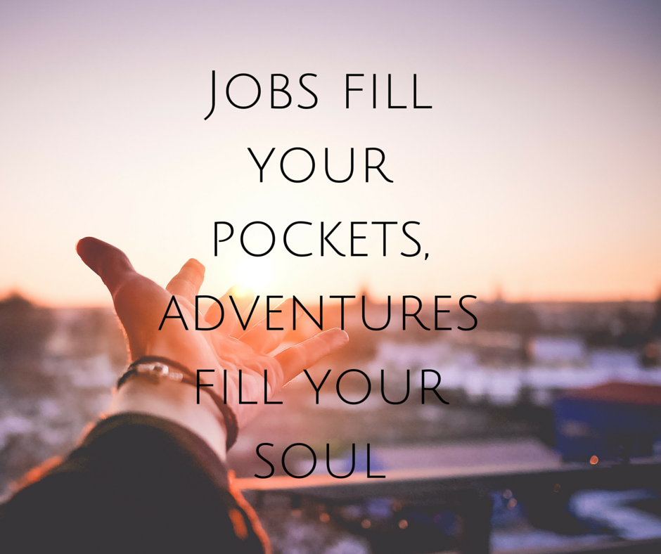 Jobs fill your pockets, adventures fill your soul
