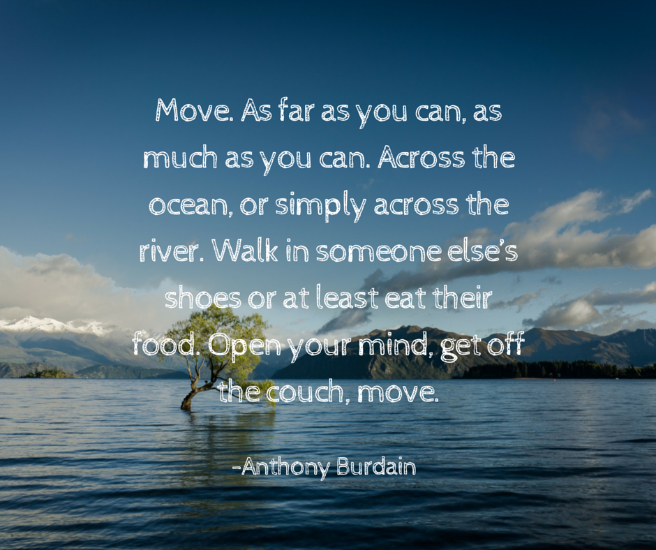 Move. As far as you can, as much as you can. Across the ocean, or simply across the river. Walk in someone else's shoes or at least eat their food. Open your mind, get off the couch, move.