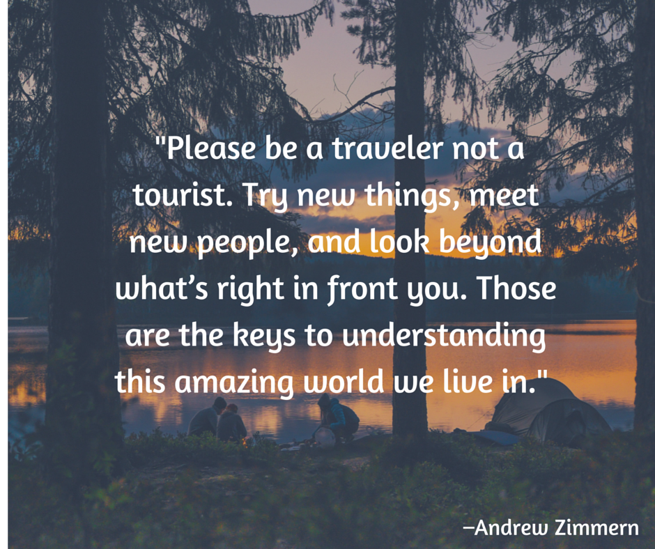 Please be a traveler not a tourist. Try new things, meet new people, and look beyond what's right in front you. Those are the keys to understanding this amazing world we live in. –Andrew Zimmern