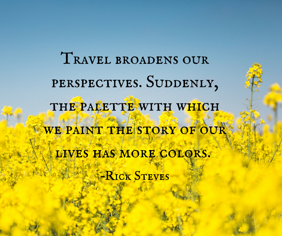 Travel broadens our perspectives. Suddenly, the palette with which we paint the story of our lives has more colors.