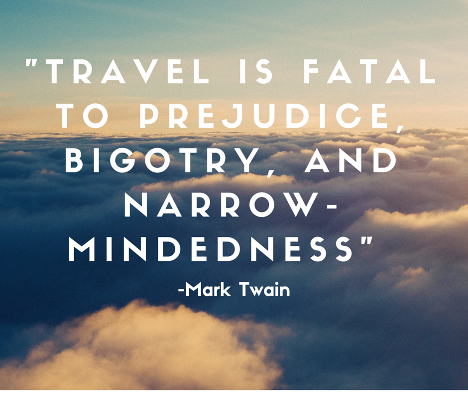 Travel is fatal to prejudice, bigotry, and narrow-mindedness