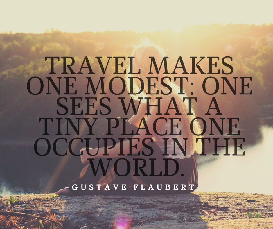 Travel makes one modest- one sees what a tiny place one occupies in the world.